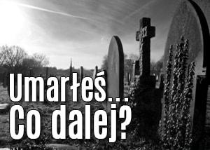 Umarłeś i co dalej?